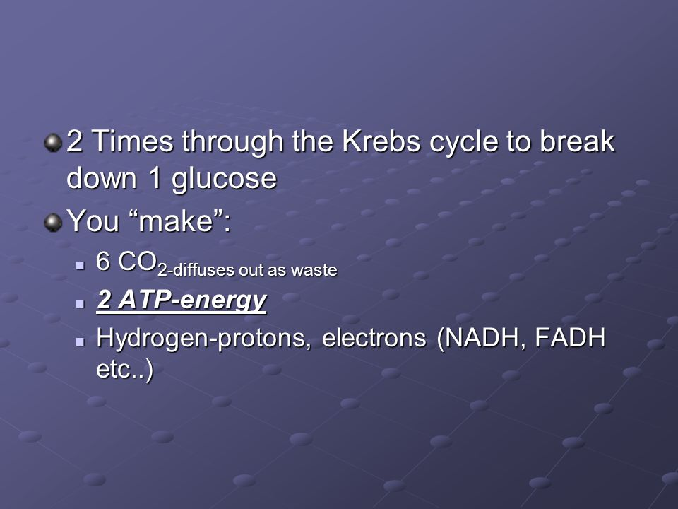 2 Times through the Krebs cycle to break down 1 glucose You make : 6 CO 2-diffuses out as waste 6 CO 2-diffuses out as waste 2 ATP-energy 2 ATP-energy Hydrogen-protons, electrons (NADH, FADH etc..) Hydrogen-protons, electrons (NADH, FADH etc..)