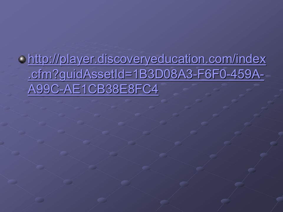 http://player.discoveryeducation.com/index.cfm?guidAssetId=1B3D08A3-F6F0-459A- A99C-AE1CB38E8FC4 http://player.discoveryeducation.com/index.cfm?guidAssetId=1B3D08A3-F6F0-459A- A99C-AE1CB38E8FC4