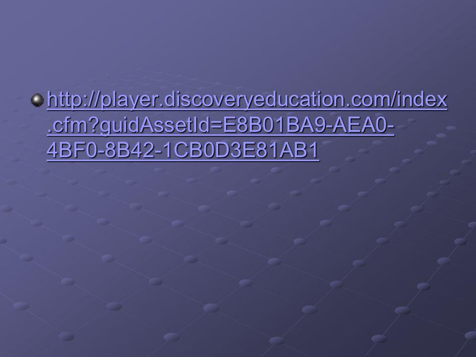 http://player.discoveryeducation.com/index.cfm?guidAssetId=E8B01BA9-AEA0- 4BF0-8B42-1CB0D3E81AB1 http://player.discoveryeducation.com/index.cfm?guidAs