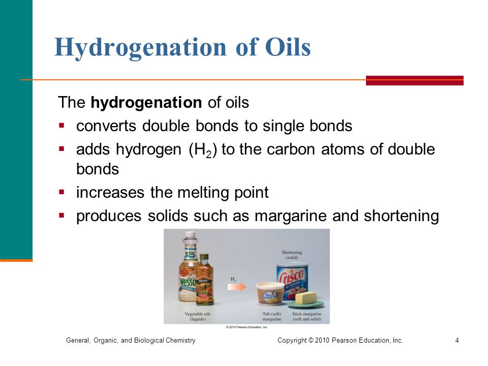 General, Organic, and Biological Chemistry Copyright © 2010 Pearson Education, Inc.4 Hydrogenation of Oils The hydrogenation of oils  converts double bonds to single bonds  adds hydrogen (H 2 ) to the carbon atoms of double bonds  increases the melting point  produces solids such as margarine and shortening