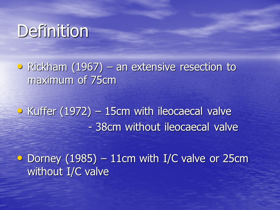 Definition Rickham (1967) – an extensive resection to maximum of 75cm Rickham (1967) – an extensive resection to maximum of 75cm Kuffer (1972) – 15cm with ileocaecal valve Kuffer (1972) – 15cm with ileocaecal valve - 38cm without ileocaecal valve - 38cm without ileocaecal valve Dorney (1985) – 11cm with I/C valve or 25cm without I/C valve Dorney (1985) – 11cm with I/C valve or 25cm without I/C valve