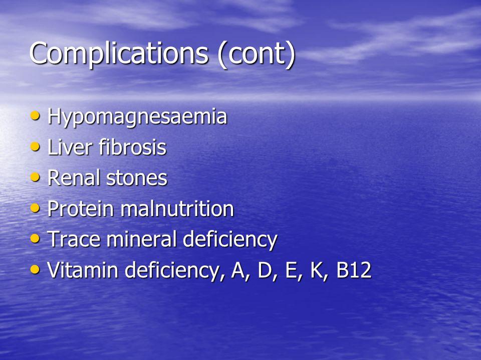 Complications (cont) Hypomagnesaemia Hypomagnesaemia Liver fibrosis Liver fibrosis Renal stones Renal stones Protein malnutrition Protein malnutrition Trace mineral deficiency Trace mineral deficiency Vitamin deficiency, A, D, E, K, B12 Vitamin deficiency, A, D, E, K, B12
