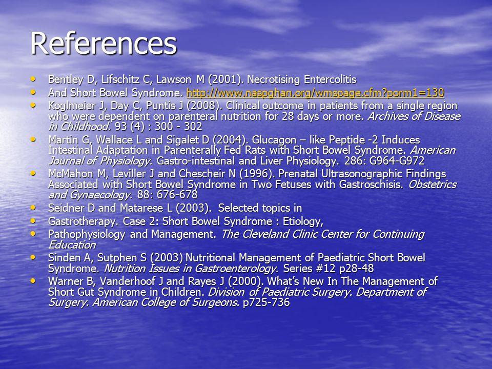 References Bentley D, Lifschitz C, Lawson M (2001). Necrotising Entercolitis Bentley D, Lifschitz C, Lawson M (2001). Necrotising Entercolitis And Sho