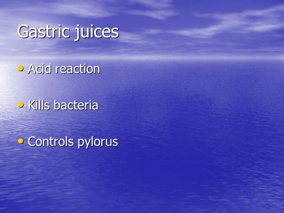 Gastric juices Acid reaction Acid reaction Kills bacteria Kills bacteria Controls pylorus Controls pylorus