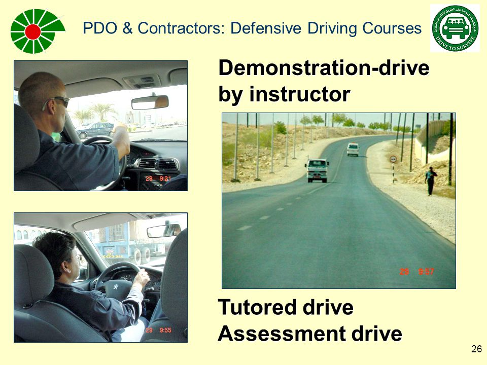 PDO & Contractors: Defensive Driving Courses 27 Defensive Driving Course Practical Assessment: n In car checks n Observation / scanning / use of mirrors n Hazard awareness n Speed and Distance n Information (given/taken) n Junctions n Stopped in traffic n Positioning n Braking n Gear n Acceleration n Leaves way out