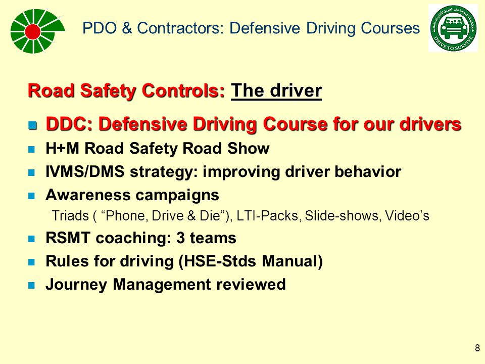 PDO & Contractors: Defensive Driving Courses 9 Road Safety Threats: Road Safety Threats: The other road users n Driver poor behavior (reckless, speed, maneuvers) –Driver lack of competence –Driver fatigue –Driver loss of concentration (stress, alcohol, distracted, etc.) –Driver physical fitness –Driver poor vision n Animals (camels, goats, donkeys) n Behavior of pedestrians