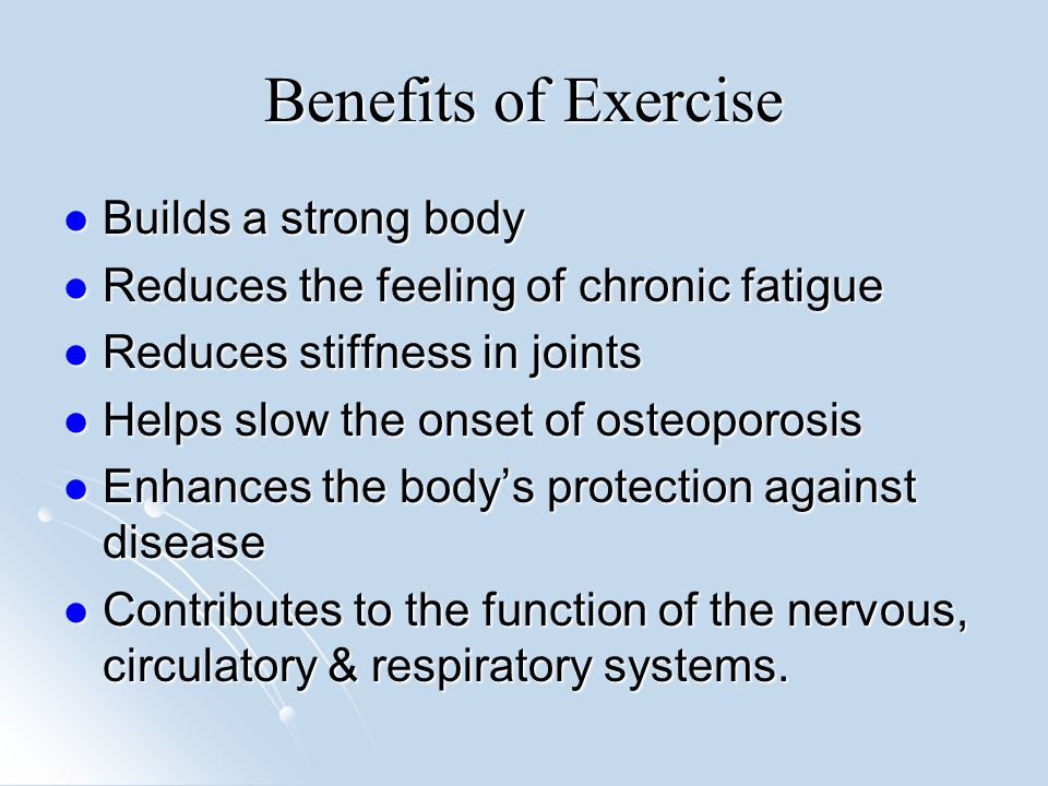 Benefits of Exercise Builds a strong body Builds a strong body Reduces the feeling of chronic fatigue Reduces the feeling of chronic fatigue Reduces stiffness in joints Reduces stiffness in joints Helps slow the onset of osteoporosis Helps slow the onset of osteoporosis Enhances the body's protection against disease Enhances the body's protection against disease Contributes to the function of the nervous, circulatory & respiratory systems.