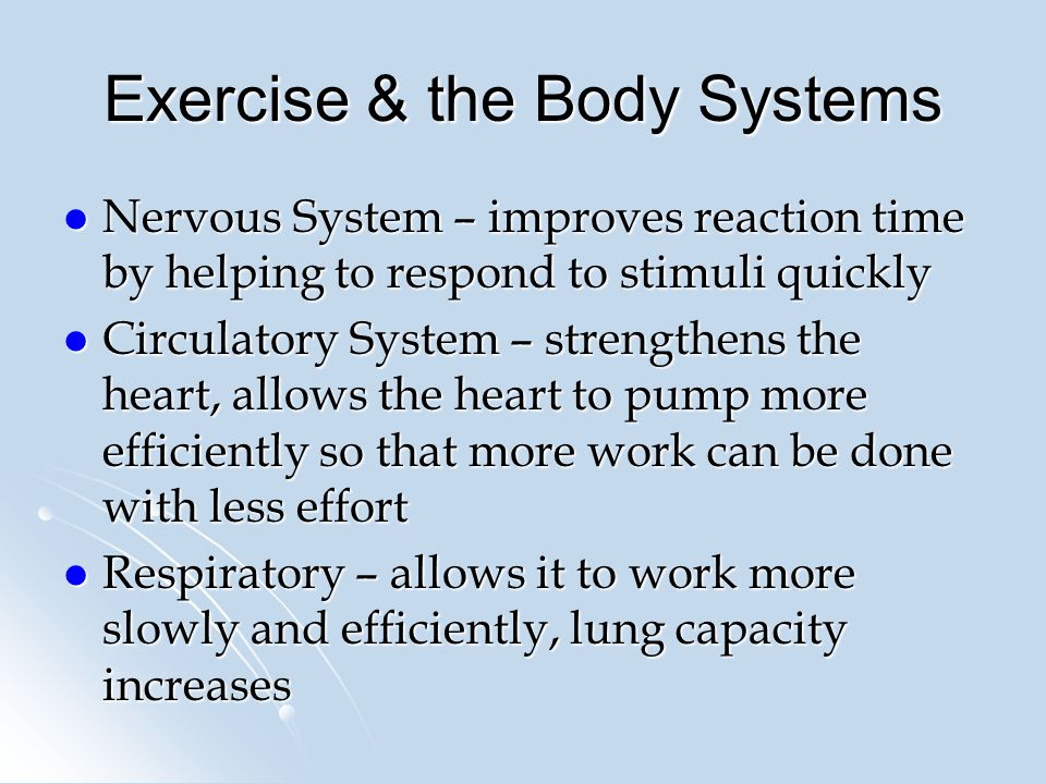 Exercise & the Body Systems Nervous System – improves reaction time by helping to respond to stimuli quickly Nervous System – improves reaction time by helping to respond to stimuli quickly Circulatory System – strengthens the heart, allows the heart to pump more efficiently so that more work can be done with less effort Circulatory System – strengthens the heart, allows the heart to pump more efficiently so that more work can be done with less effort Respiratory – allows it to work more slowly and efficiently, lung capacity increases Respiratory – allows it to work more slowly and efficiently, lung capacity increases