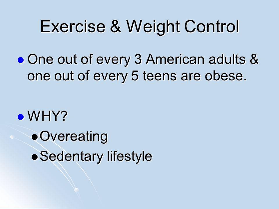 Exercise & Weight Control One out of every 3 American adults & one out of every 5 teens are obese.