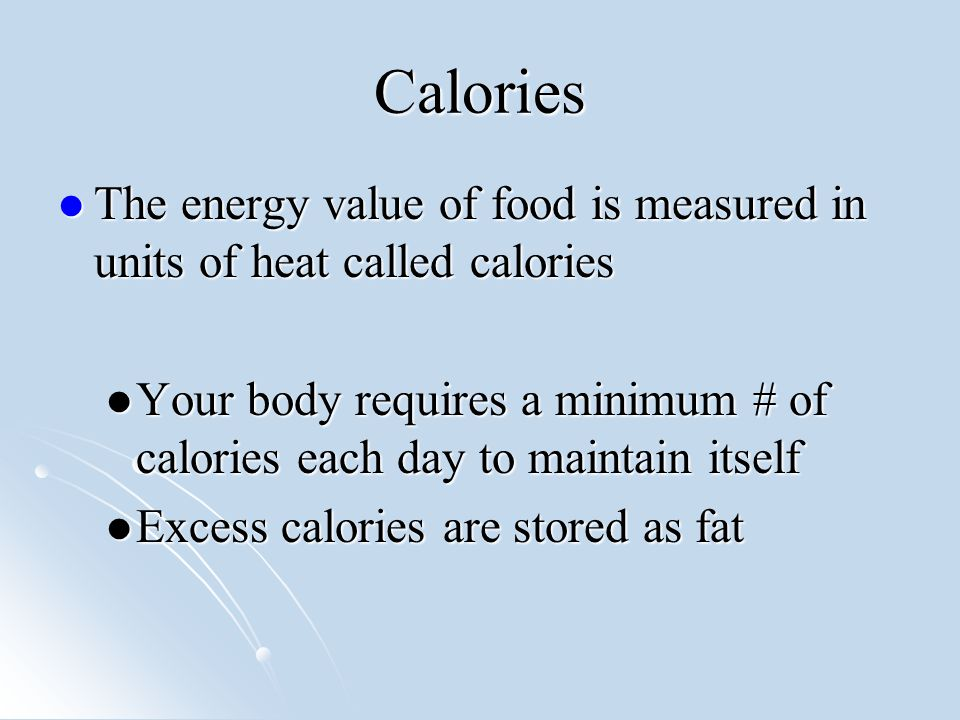 Calories The energy value of food is measured in units of heat called calories The energy value of food is measured in units of heat called calories Your body requires a minimum # of calories each day to maintain itself Your body requires a minimum # of calories each day to maintain itself Excess calories are stored as fat Excess calories are stored as fat