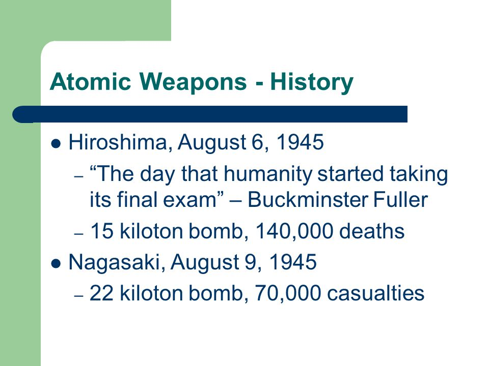 Atomic Weapons - History Hiroshima, August 6, 1945 – The day that humanity started taking its final exam – Buckminster Fuller – 15 kiloton bomb, 140,000 deaths Nagasaki, August 9, 1945 – 22 kiloton bomb, 70,000 casualties