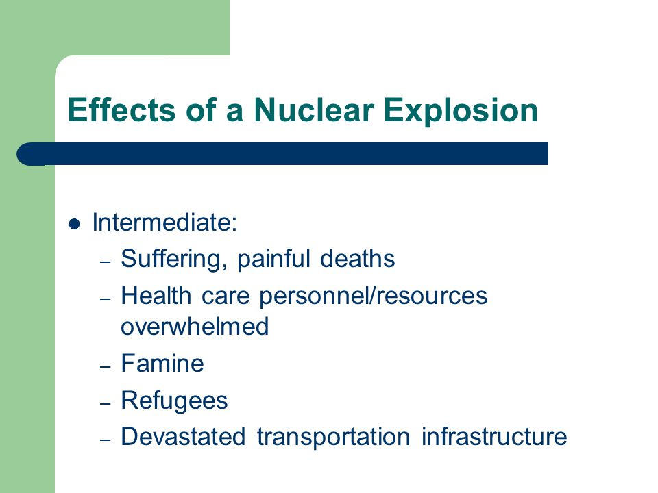 Effects of a Nuclear Explosion Intermediate: – Suffering, painful deaths – Health care personnel/resources overwhelmed – Famine – Refugees – Devastated transportation infrastructure