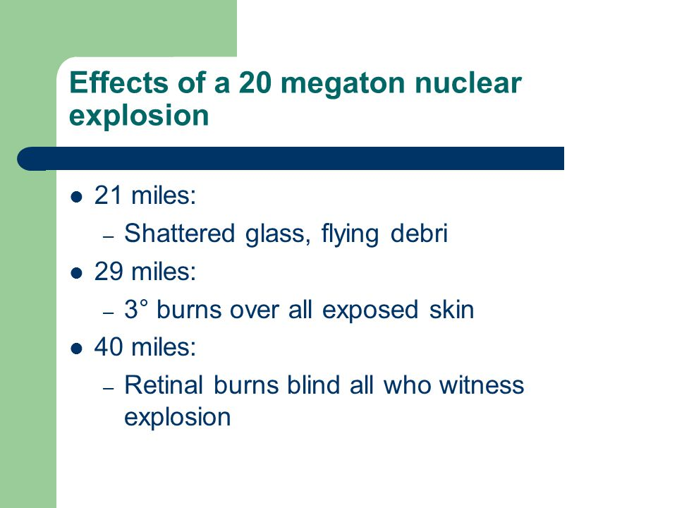 Effects of a 20 megaton nuclear explosion 21 miles: – Shattered glass, flying debri 29 miles: – 3° burns over all exposed skin 40 miles: – Retinal burns blind all who witness explosion