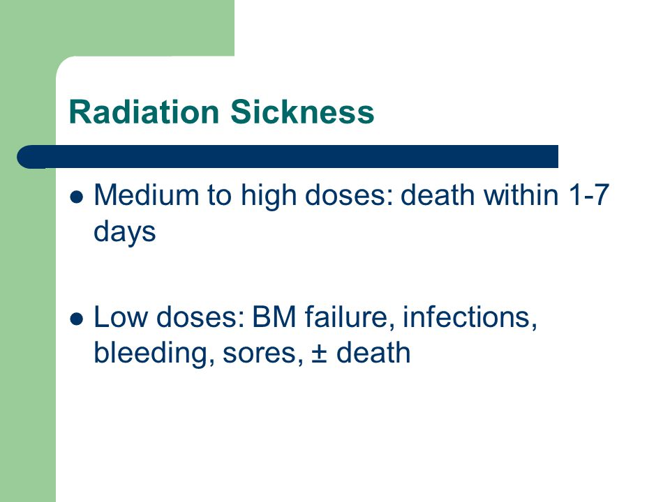 Radiation Sickness Medium to high doses: death within 1-7 days Low doses: BM failure, infections, bleeding, sores, ± death