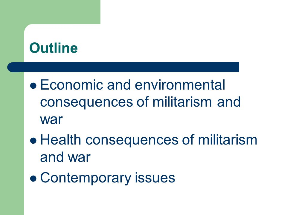 Outline Economic and environmental consequences of militarism and war Health consequences of militarism and war Contemporary issues