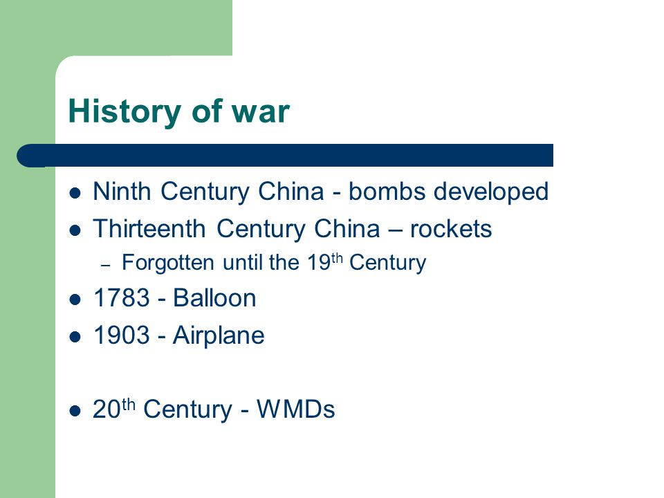History of war Ninth Century China - bombs developed Thirteenth Century China – rockets – Forgotten until the 19 th Century 1783 - Balloon 1903 - Airplane 20 th Century - WMDs