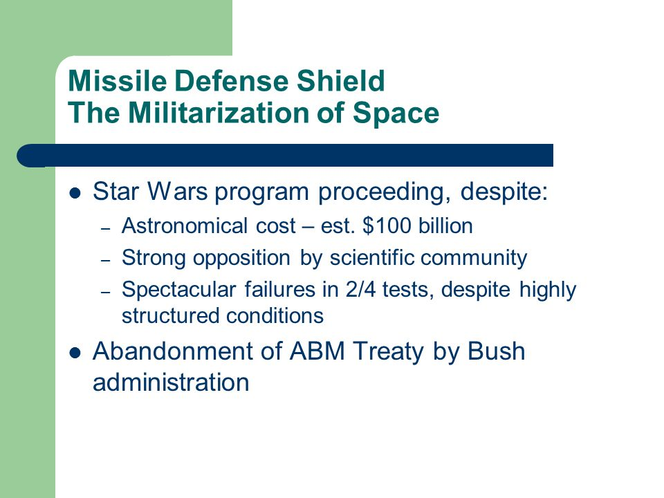 Missile Defense Shield The Militarization of Space Star Wars program proceeding, despite: – Astronomical cost – est.