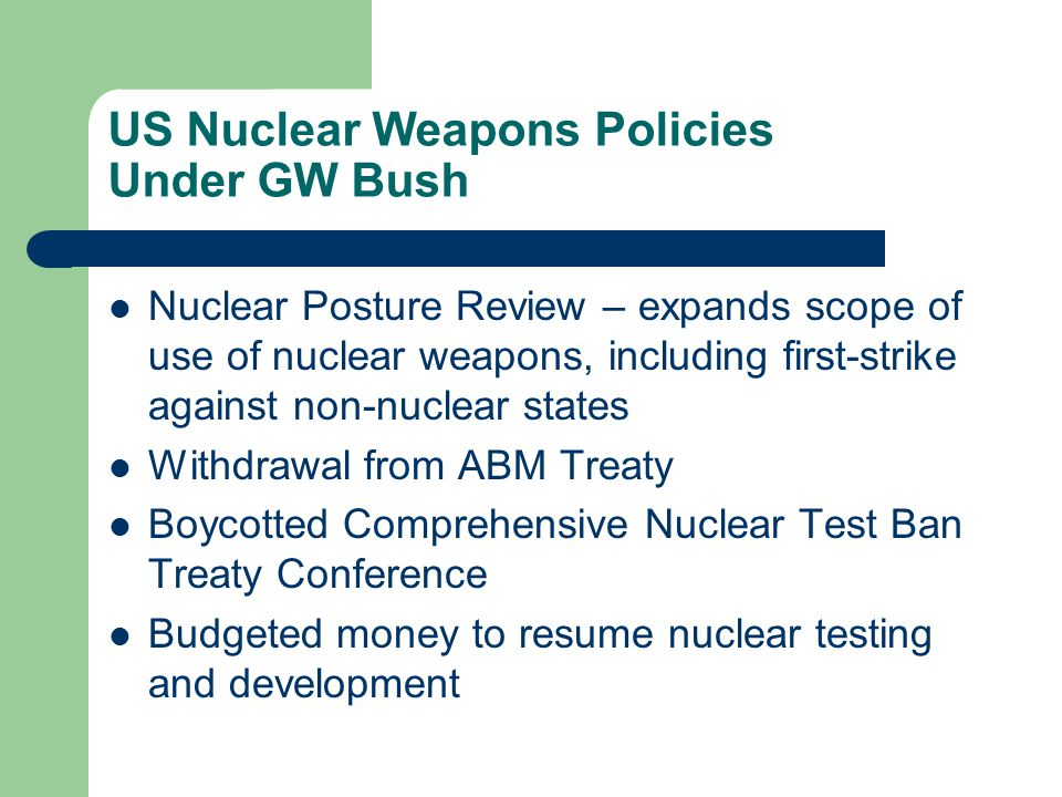 US Nuclear Weapons Policies Under GW Bush Nuclear Posture Review – expands scope of use of nuclear weapons, including first-strike against non-nuclear states Withdrawal from ABM Treaty Boycotted Comprehensive Nuclear Test Ban Treaty Conference Budgeted money to resume nuclear testing and development