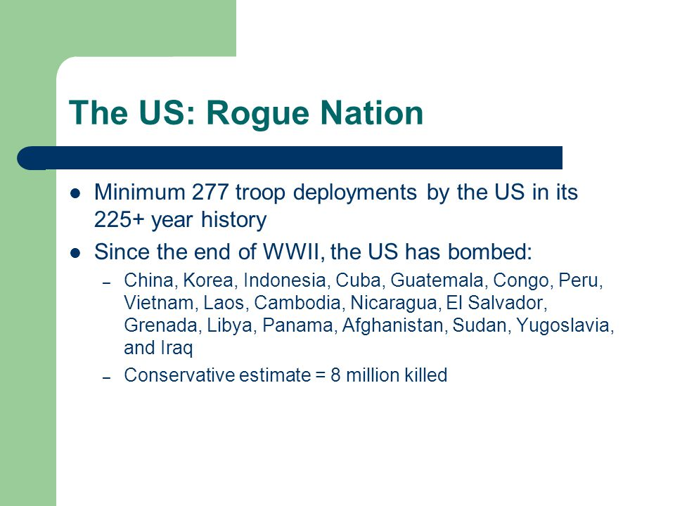 The US: Rogue Nation Minimum 277 troop deployments by the US in its 225+ year history Since the end of WWII, the US has bombed: – China, Korea, Indonesia, Cuba, Guatemala, Congo, Peru, Vietnam, Laos, Cambodia, Nicaragua, El Salvador, Grenada, Libya, Panama, Afghanistan, Sudan, Yugoslavia, and Iraq – Conservative estimate = 8 million killed
