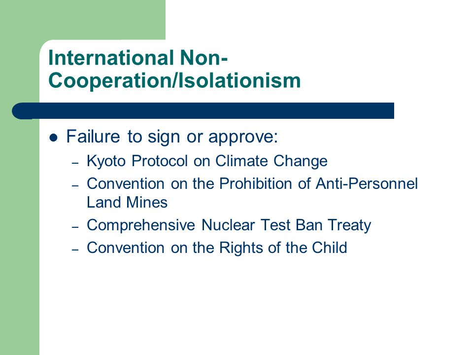 International Non- Cooperation/Isolationism Failure to sign or approve: – Kyoto Protocol on Climate Change – Convention on the Prohibition of Anti-Personnel Land Mines – Comprehensive Nuclear Test Ban Treaty – Convention on the Rights of the Child