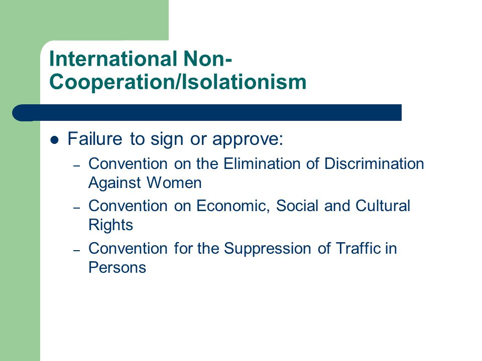 International Non- Cooperation/Isolationism Failure to sign or approve: – Convention on the Elimination of Discrimination Against Women – Convention on Economic, Social and Cultural Rights – Convention for the Suppression of Traffic in Persons