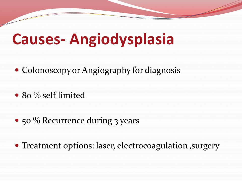 Causes- Angiodysplasia Colonoscopy or Angiography for diagnosis 80 % self limited 50 % Recurrence during 3 years Treatment options: laser, electrocoagulation,surgery