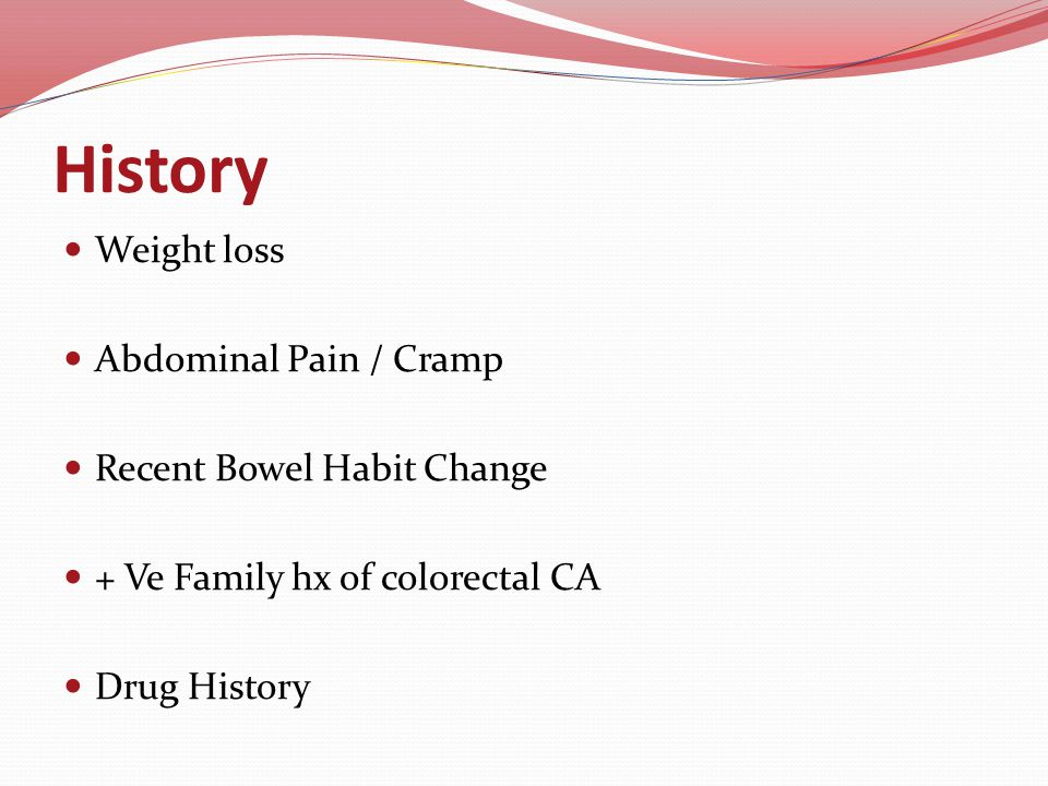 History Weight loss Abdominal Pain / Cramp Recent Bowel Habit Change + Ve Family hx of colorectal CA Drug History