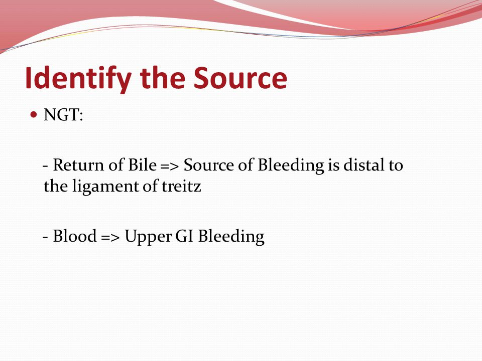 Identify the Source NGT: - Return of Bile => Source of Bleeding is distal to the ligament of treitz - Blood => Upper GI Bleeding
