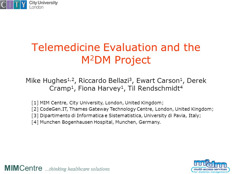 MIMCentre …thinking healthcare solutions Telemedicine Evaluation and the M 2 DM Project Mike Hughes 1,2, Riccardo Bellazi 3, Ewart Carson 1, Derek Cramp 1, Fiona Harvey 1, Til Rendschmidt 4 [1] MIM Centre, City University, London, United Kingdom; [2] CodeGen.IT, Thames Gateway Technology Centre, London, United Kingdom; [3] Dipartimento di Informatica e Sistematistica, University di Pavia, Italy; [4] Munchen Bogenhausen Hospital, Munchen, Germany.