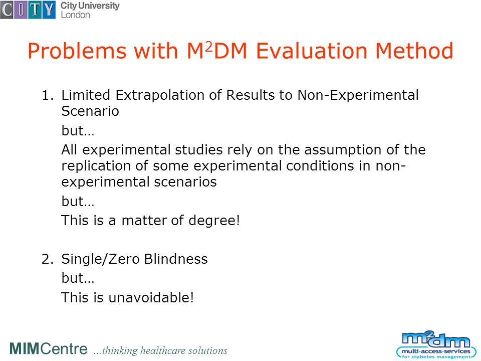 MIMCentre …thinking healthcare solutions Problems with M 2 DM Evaluation Method 1.Limited Extrapolation of Results to Non-Experimental Scenario but… All experimental studies rely on the assumption of the replication of some experimental conditions in non- experimental scenarios but… This is a matter of degree.