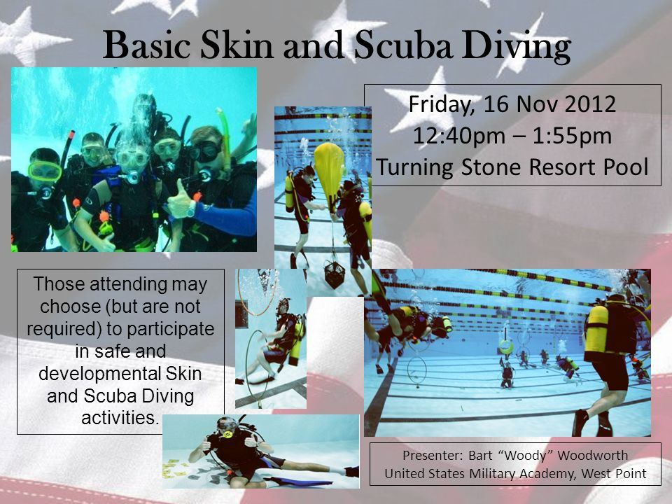 Basic Skin and Scuba Diving Friday, 16 Nov 2012 12:40pm – 1:55pm Turning Stone Resort Pool Presenter: Bart Woody Woodworth United States Military Academy, West Point Those attending may choose (but are not required) to participate in safe and developmental Skin and Scuba Diving activities.