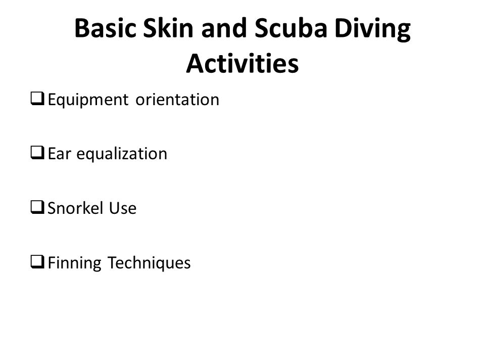Basic Skin and Scuba Diving Activities  Equipment orientation  Ear equalization  Snorkel Use  Finning Techniques