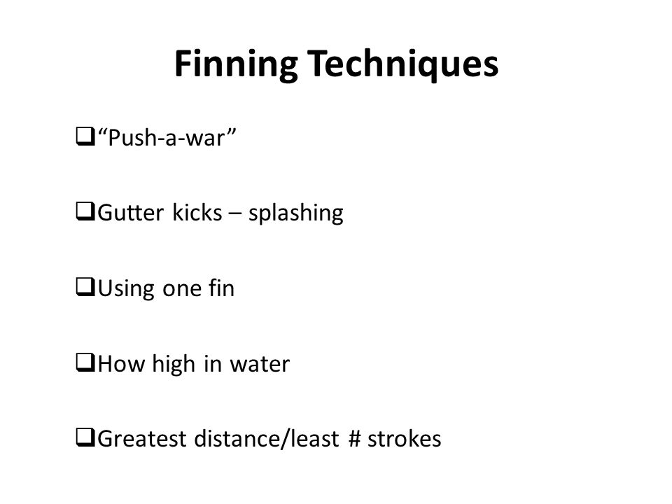 Finning Techniques  Push-a-war  Gutter kicks – splashing  Using one fin  How high in water  Greatest distance/least # strokes
