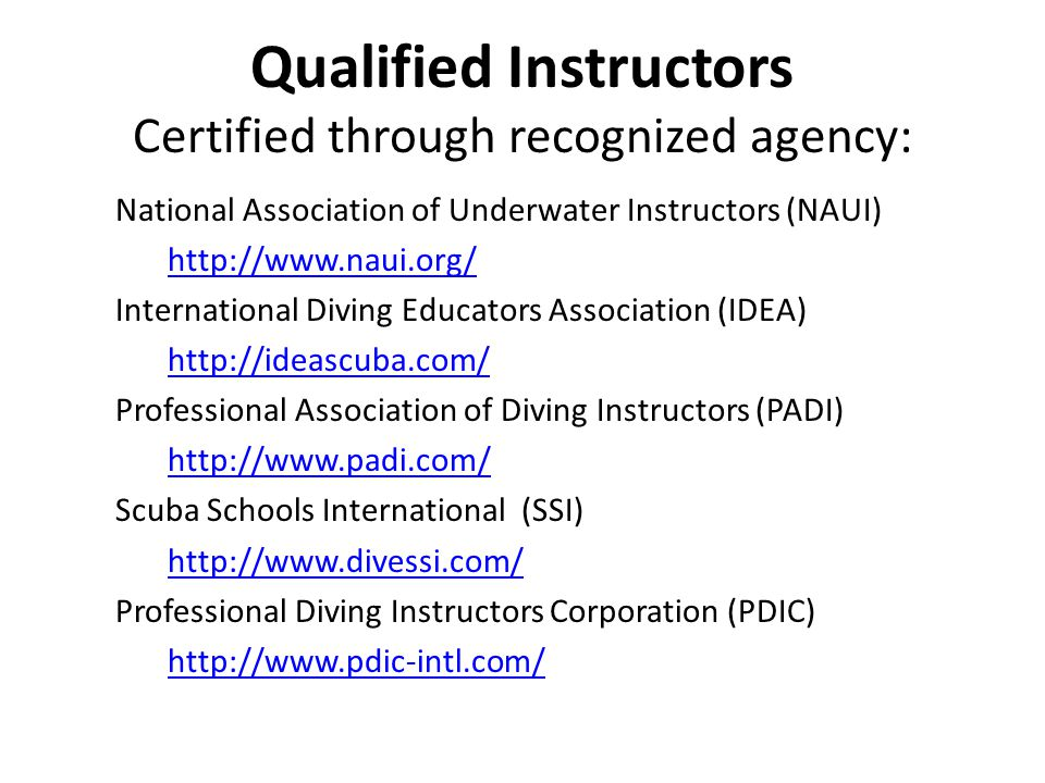 Qualified Instructors Certified through recognized agency: National Association of Underwater Instructors (NAUI) http://www.naui.org/ International Diving Educators Association (IDEA) http://ideascuba.com/ Professional Association of Diving Instructors (PADI) http://www.padi.com/ Scuba Schools International (SSI) http://www.divessi.com/ Professional Diving Instructors Corporation (PDIC) http://www.pdic-intl.com/