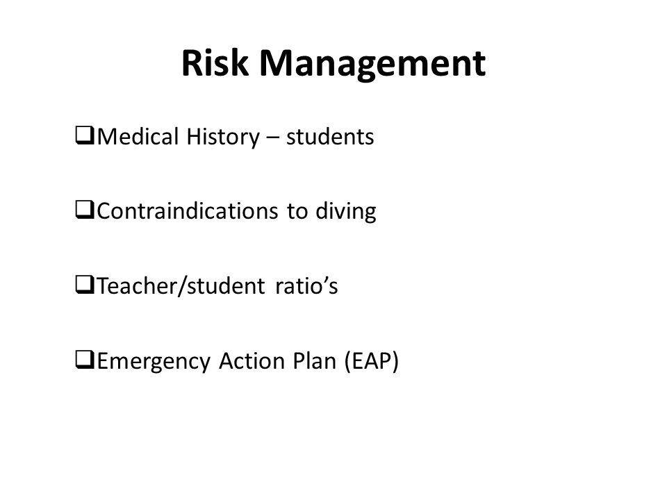Risk Management  Medical History – students  Contraindications to diving  Teacher/student ratio's  Emergency Action Plan (EAP)