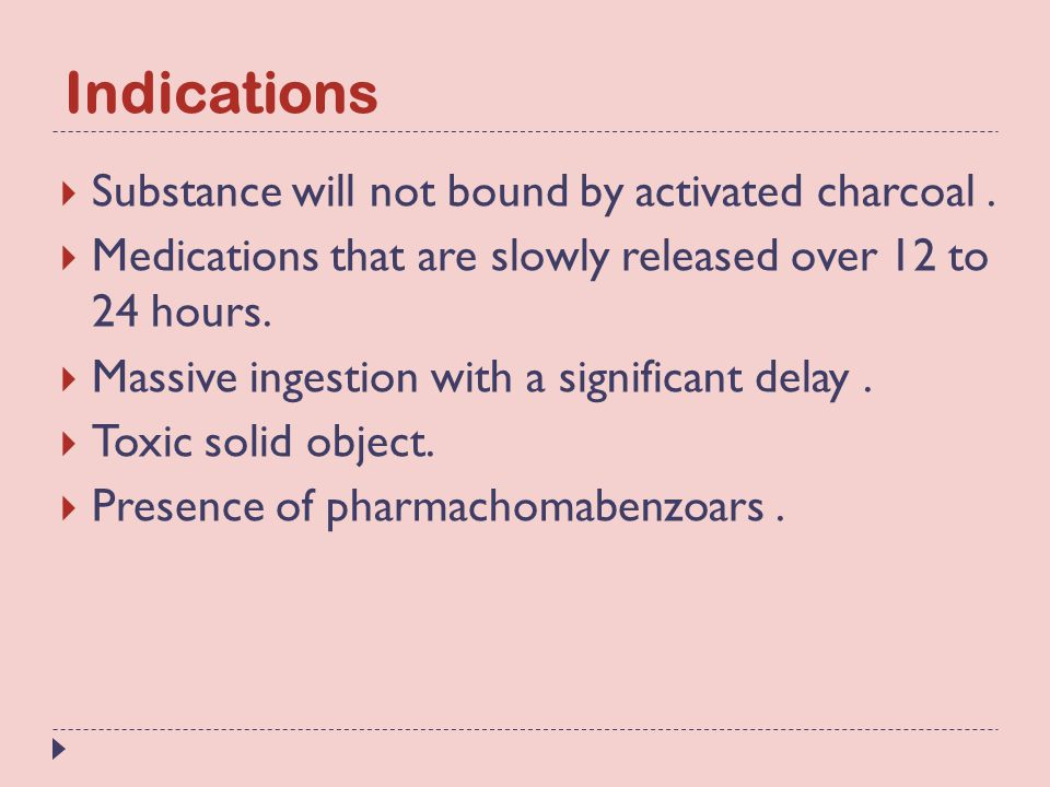 Indications  Substance will not bound by activated charcoal.  Medications that are slowly released over 12 to 24 hours.  Massive ingestion with a s