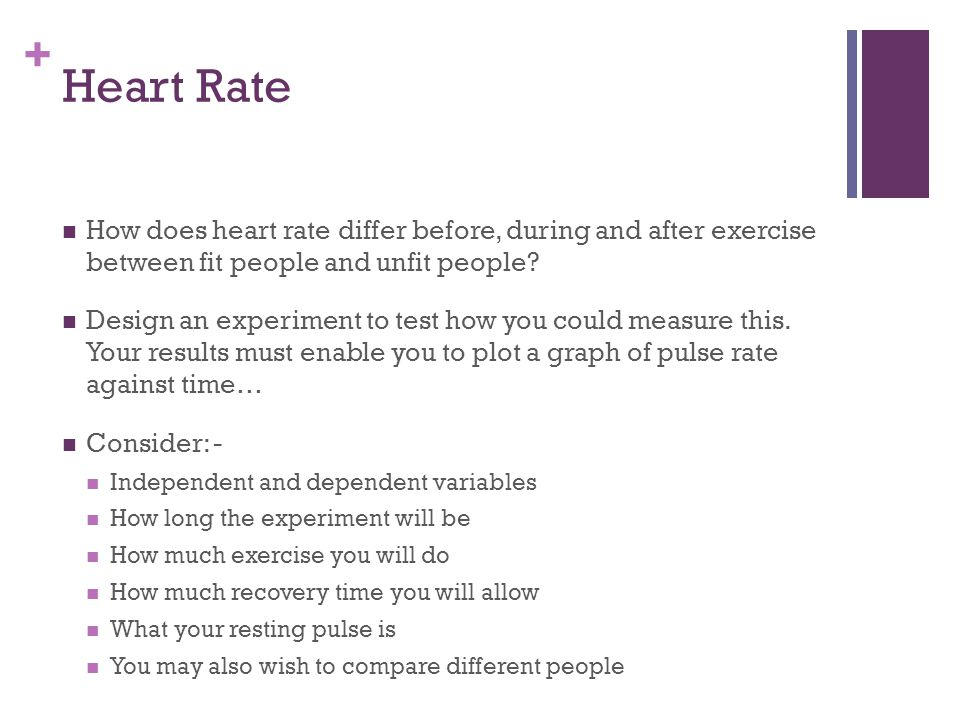 + Heart Rate How does heart rate differ before, during and after exercise between fit people and unfit people? Design an experiment to test how you co