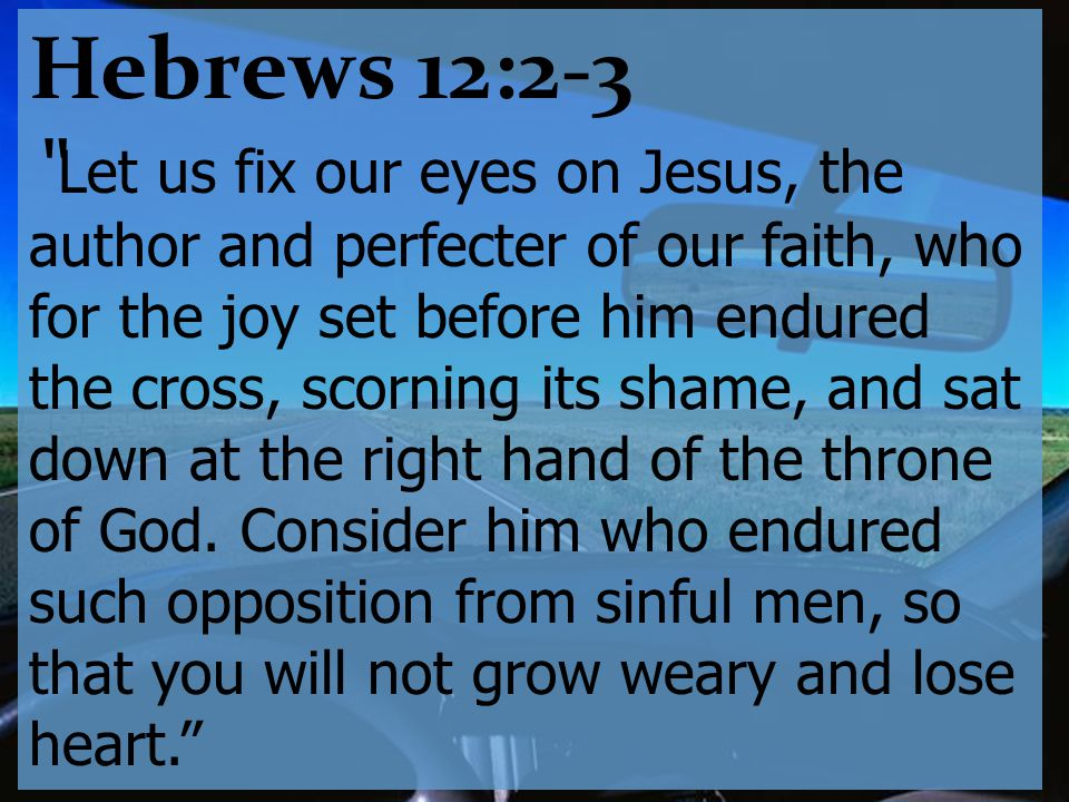 Hebrews 12:2-3 Let us fix our eyes on Jesus, the author and perfecter of our faith, who for the joy set before him endured the cross, scorning its shame, and sat down at the right hand of the throne of God.