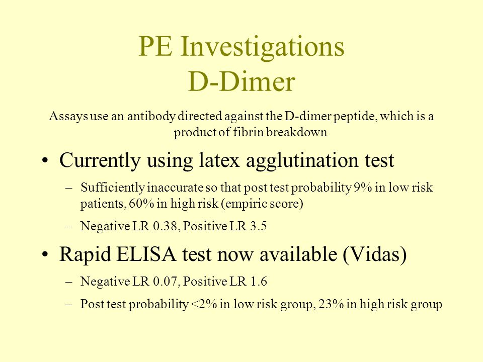 PE Investigations D-Dimer Assays use an antibody directed against the D-dimer peptide, which is a product of fibrin breakdown Currently using latex agglutination test –Sufficiently inaccurate so that post test probability 9% in low risk patients, 60% in high risk (empiric score) –Negative LR 0.38, Positive LR 3.5 Rapid ELISA test now available (Vidas) –Negative LR 0.07, Positive LR 1.6 –Post test probability <2% in low risk group, 23% in high risk group