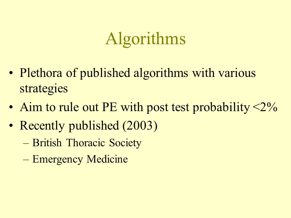 Algorithms Plethora of published algorithms with various strategies Aim to rule out PE with post test probability <2% Recently published (2003) –British Thoracic Society –Emergency Medicine