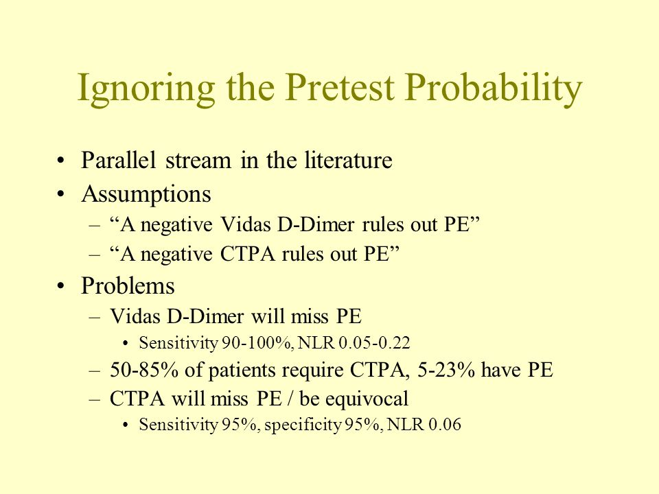 "Ignoring the Pretest Probability Parallel stream in the literature Assumptions –""A negative Vidas D-Dimer rules out PE"" –""A negative CTPA rules out PE"