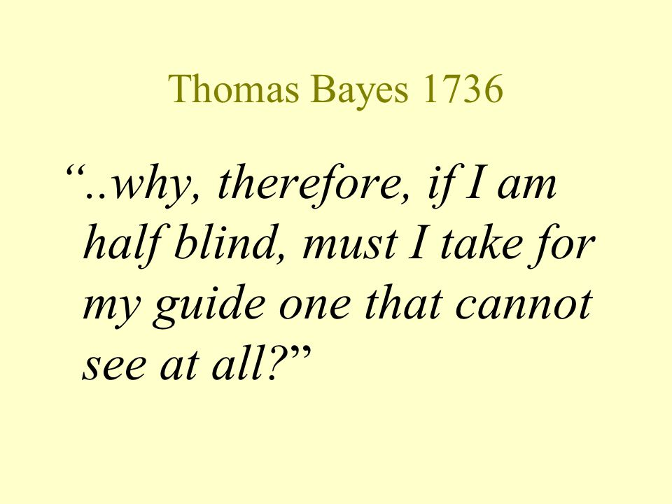 "Thomas Bayes 1736 ""..why, therefore, if I am half blind, must I take for my guide one that cannot see at all?"""