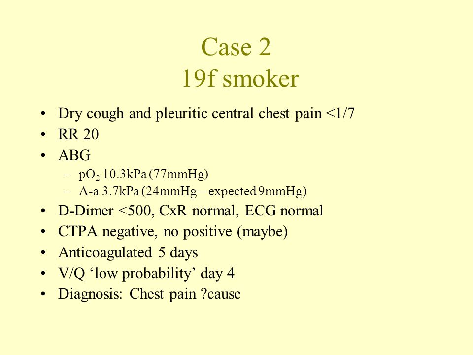 Case 2 19f smoker Dry cough and pleuritic central chest pain <1/7 RR 20 ABG –pO 2 10.3kPa (77mmHg) –A-a 3.7kPa (24mmHg – expected 9mmHg) D-Dimer <500, CxR normal, ECG normal CTPA negative, no positive (maybe) Anticoagulated 5 days V/Q 'low probability' day 4 Diagnosis: Chest pain cause