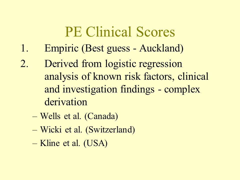 PE Clinical Scores 1.Empiric (Best guess - Auckland) 2.Derived from logistic regression analysis of known risk factors, clinical and investigation findings - complex derivation –Wells et al.