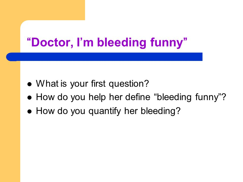 Doctor, I'm bleeding funny What is your first question.