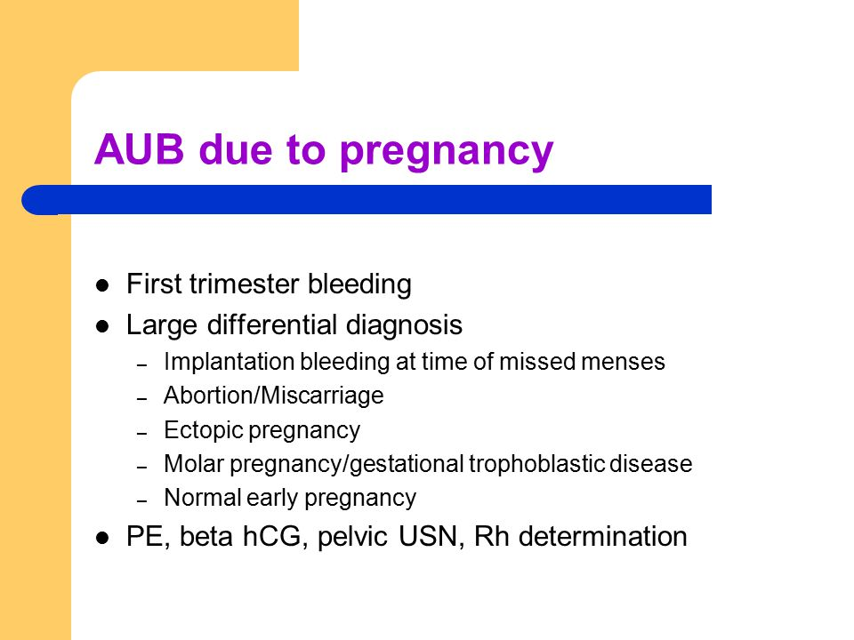 AUB due to pregnancy First trimester bleeding Large differential diagnosis – Implantation bleeding at time of missed menses – Abortion/Miscarriage – Ectopic pregnancy – Molar pregnancy/gestational trophoblastic disease – Normal early pregnancy PE, beta hCG, pelvic USN, Rh determination