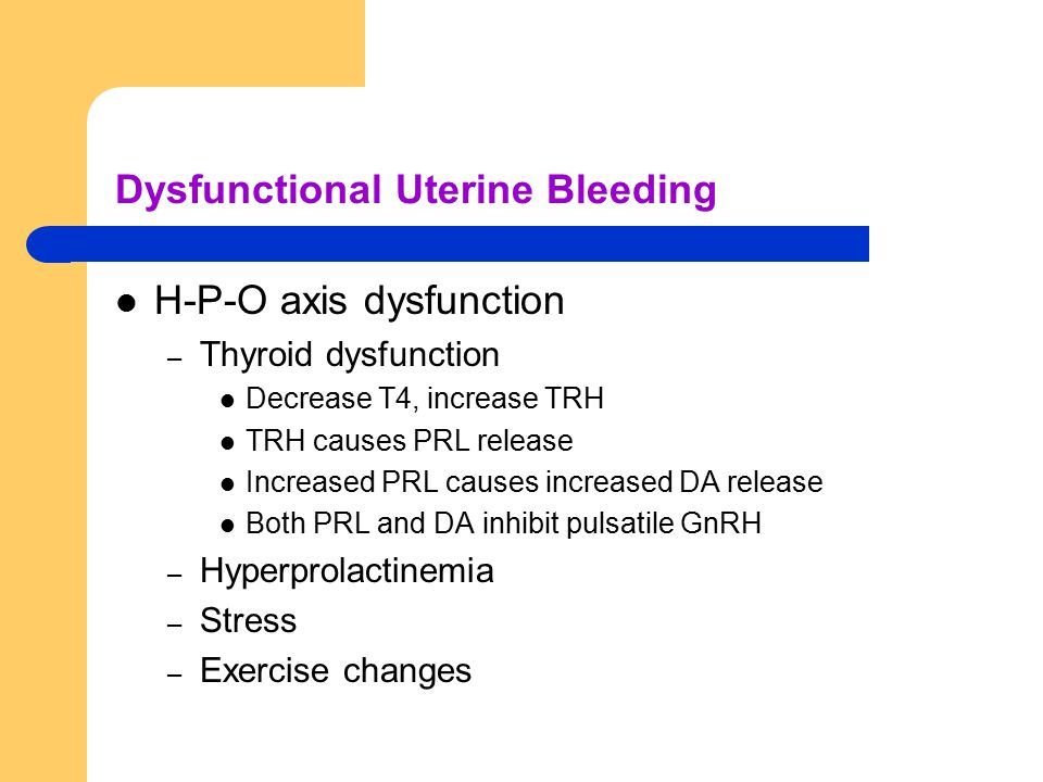 Dysfunctional Uterine Bleeding H-P-O axis dysfunction – Thyroid dysfunction Decrease T4, increase TRH TRH causes PRL release Increased PRL causes incr