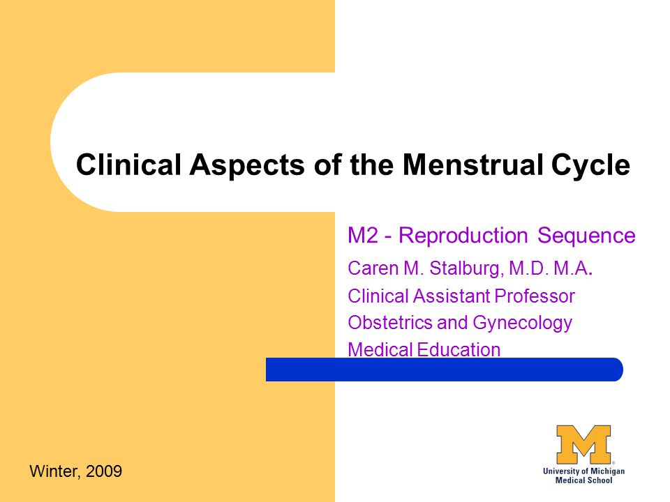 Clinical Aspects of the Menstrual Cycle M2 - Reproduction Sequence Caren M. Stalburg, M.D. M.A. Clinical Assistant Professor Obstetrics and Gynecology