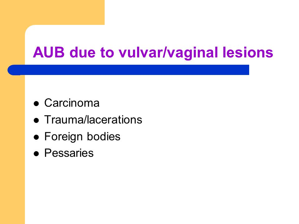 AUB due to vulvar/vaginal lesions Carcinoma Trauma/lacerations Foreign bodies Pessaries