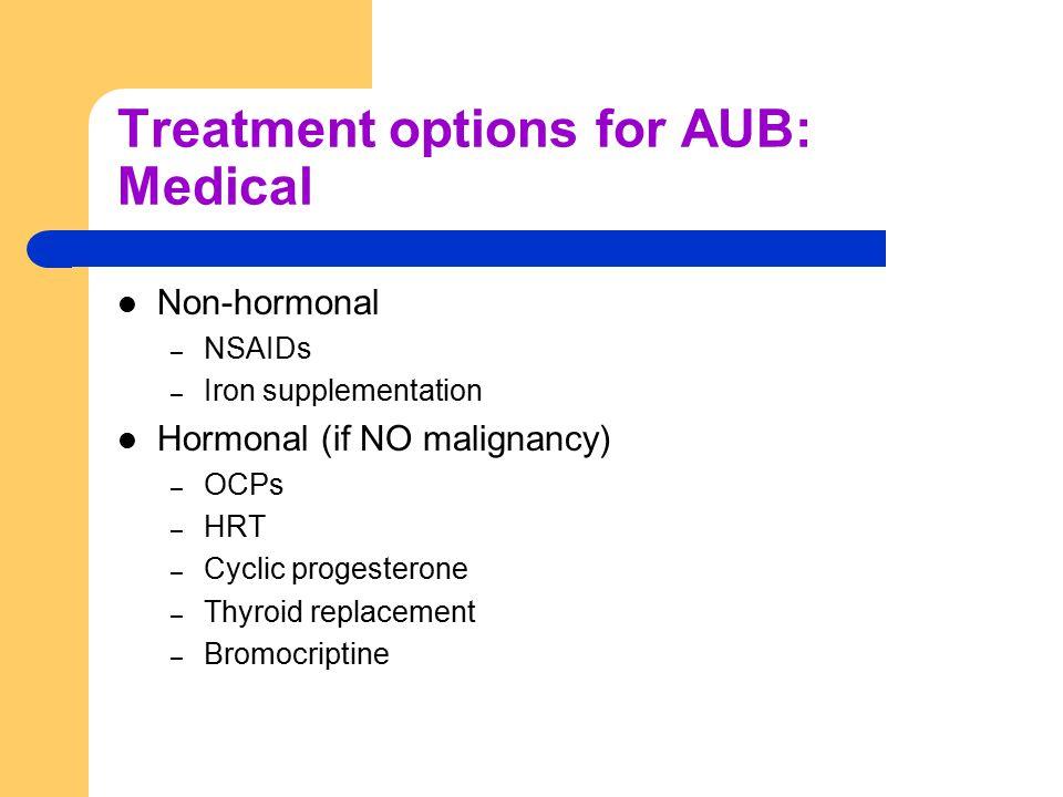 Treatment options for AUB: Medical Non-hormonal – NSAIDs – Iron supplementation Hormonal (if NO malignancy) – OCPs – HRT – Cyclic progesterone – Thyro